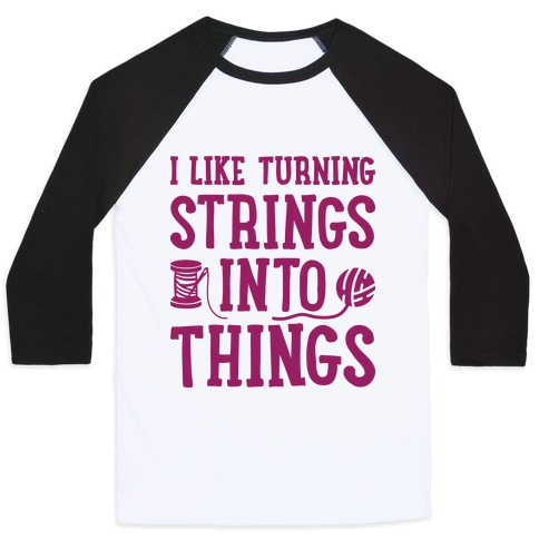 I Like Turning Strings Into Things Baseball Tee