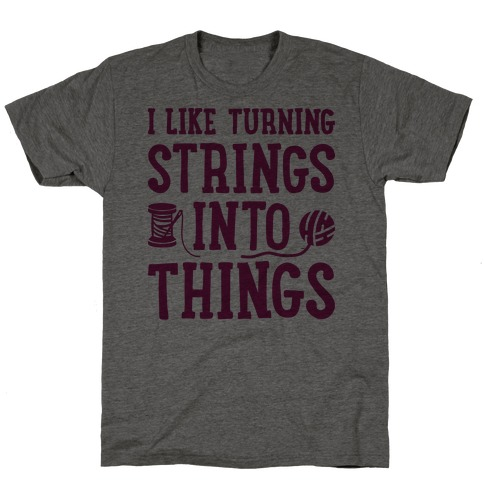 I Like Turning Strings Into Things T-Shirt