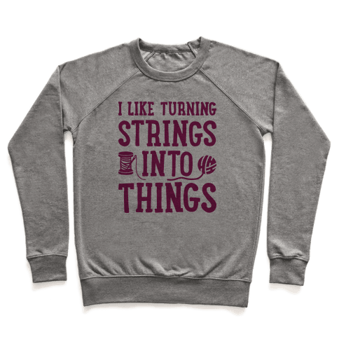 I Like Turning Strings Into Things Pullover