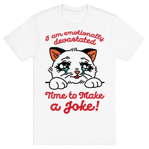 I Am Emotionally Devastated Time to Make a Joke T-Shirt