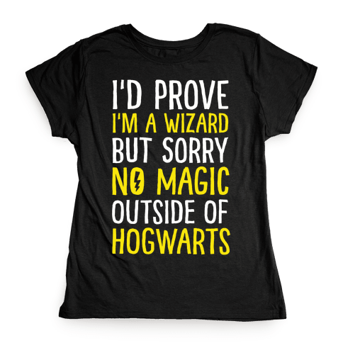 I'd Prove I'm A Wizard But Sorry No Magic Outside Of Hogwarts Womens T-Shirt
