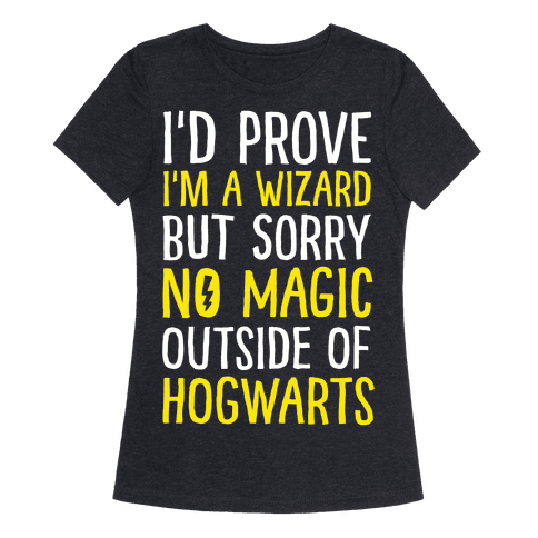 I'd Prove I'm A Wizard But Sorry No Magic Outside Of Hogwarts Womens T-Shirt