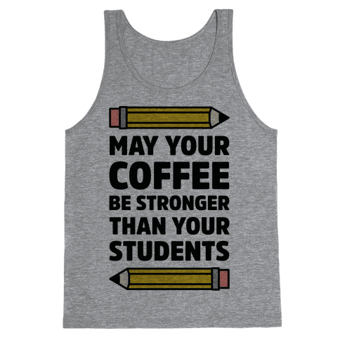 May Your Coffee be Stronger than your Students Tank Top