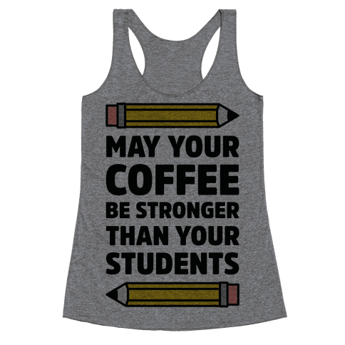May Your Coffee be Stronger than your Students Racerback Tank Top