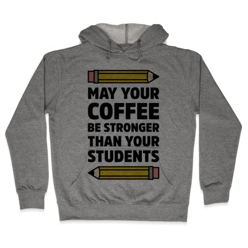 May Your Coffee be Stronger than your Students Hooded Sweatshirt