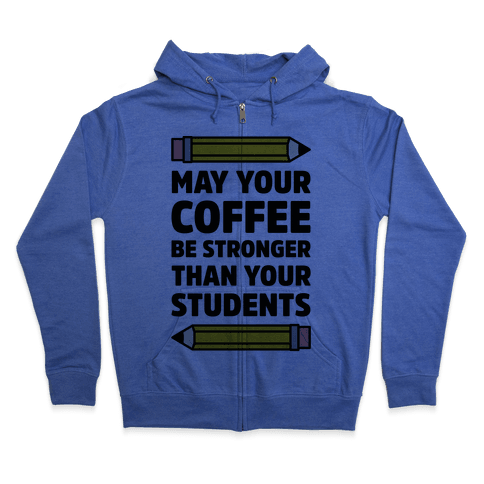 May Your Coffee be Stronger than your Students Zip Hoodie