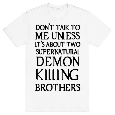 Don't Talk To Me Unless It's About Two Supernatural Demon Killing Brothers T-Shirt