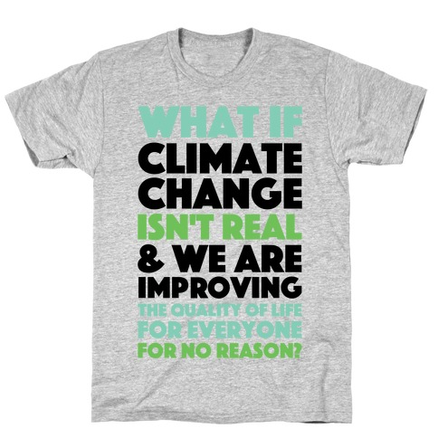 What If Climate Change Isn't Real T-Shirt