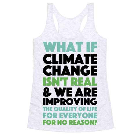 What If Climate Change Isn't Real Racerback Tank Top