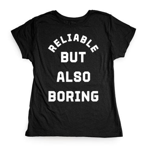 Reliable But Also Boring Womens T-Shirt