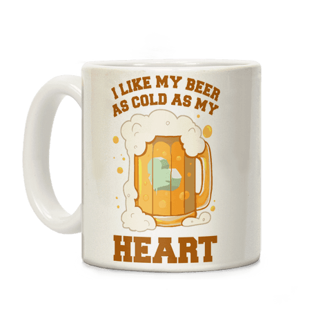 I Like my Beer As Cold As My Heart Coffee Mug