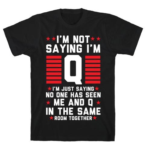 I'm Not Saying I'm Q I'm Just Saying T-Shirt