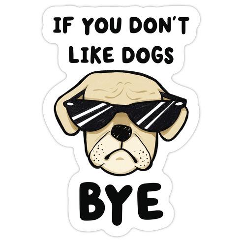 If You Don't Like Dogs, Bye Die Cut Sticker