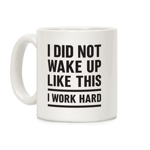 I Did Not Wake Up Like This I Work Hard Coffee Mug