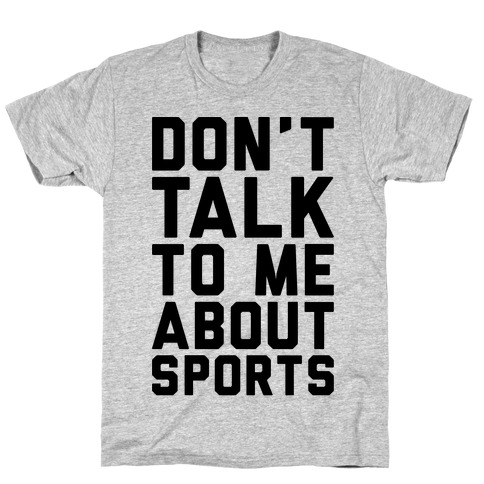 Don't Talk To Me About Sports T-Shirt
