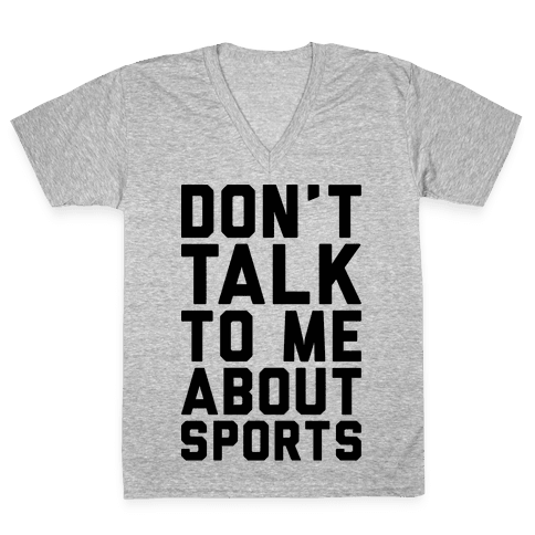 Don't Talk To Me About Sports V-Neck Tee Shirt