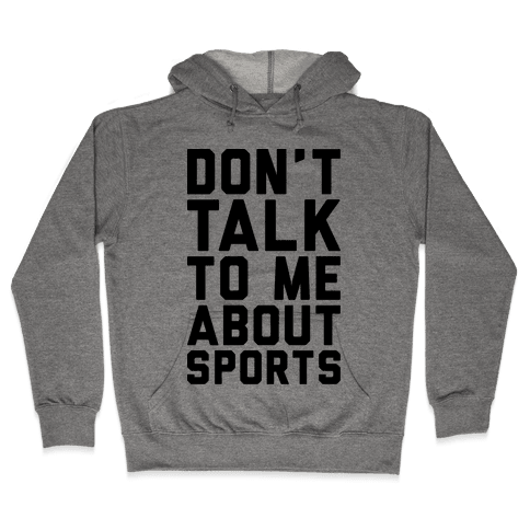 Don't Talk To Me About Sports Hooded Sweatshirt