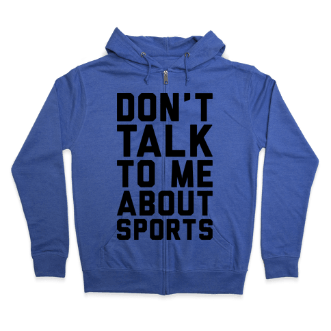 Don't Talk To Me About Sports Zip Hoodie