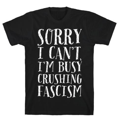 Sorry I Can't,I'm Busy Crushing Fascism T-Shirt