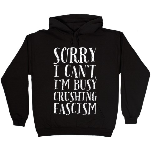 Sorry I Can't,I'm Busy Crushing Fascism Hooded Sweatshirt