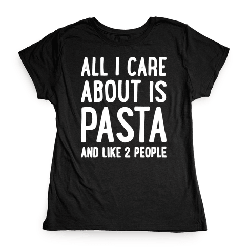 All I Care About Is Pasta And Like 2 People Womens T-Shirt
