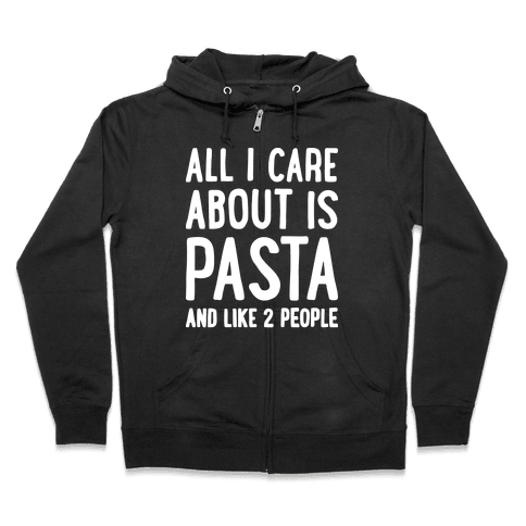 All I Care About Is Pasta And Like 2 People Zip Hoodie