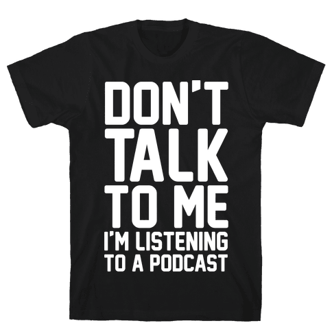 Don't Talk To Me I'm Listening To A Podcast White Print Mens T-Shirt