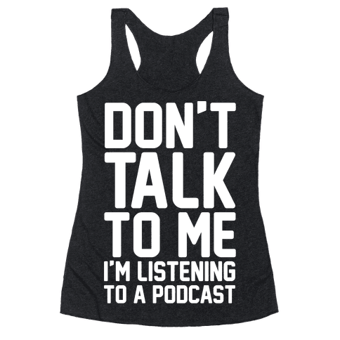 Don't Talk To Me I'm Listening To A Podcast White Print Racerback Tank Top