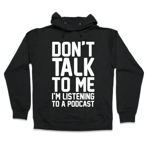 Don't Talk To Me I'm Listening To A Podcast White Print Hooded Sweatshirt