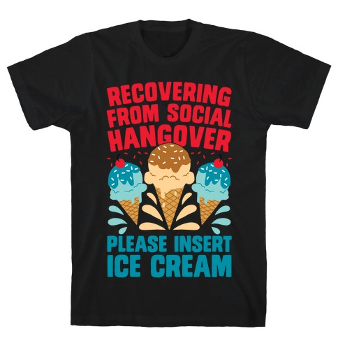 Recovering From Social Hangover, Please Insert Ice Cream T-Shirt