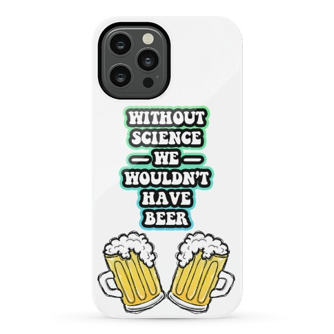 Without Science We Wouldn't Have Beer Phone Case