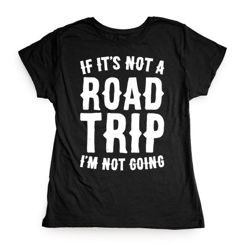 If It's Not A Road Trip I'm Not Going White Font  Womens T-Shirt