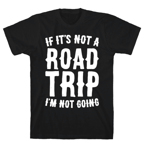 If It's Not A Road Trip I'm Not Going White Font  Mens T-Shirt