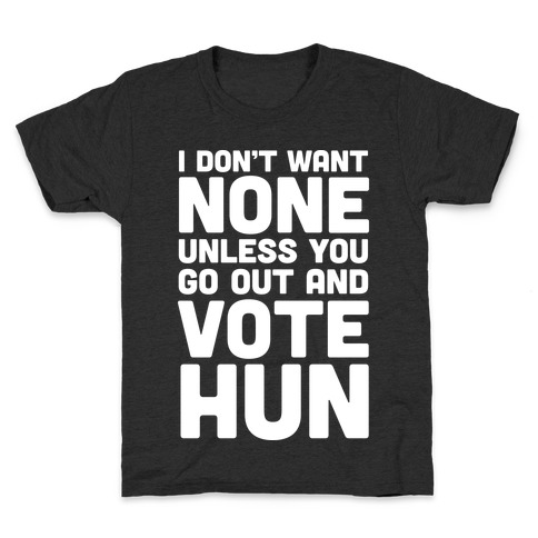 I Don't Want None Unless You Go Out And Vote Hun Kids T-Shirt