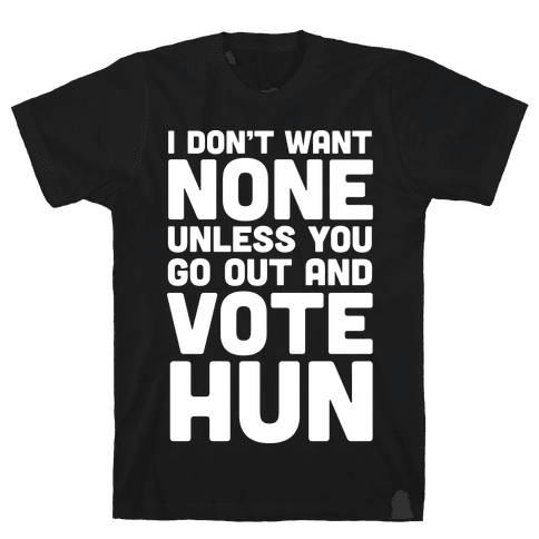 I Don't Want None Unless You Go Out And Vote Hun Mens T-Shirt