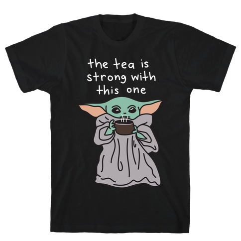 The Tea Is Strong With This One (Baby Yoda) T-Shirt