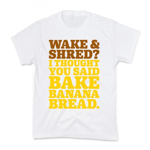 Wake and Shred I Thought You Said Bake Banana Bread Kids T-Shirt