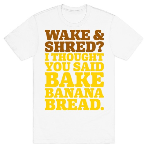 Wake and Shred I Thought You Said Bake Banana Bread T-Shirt