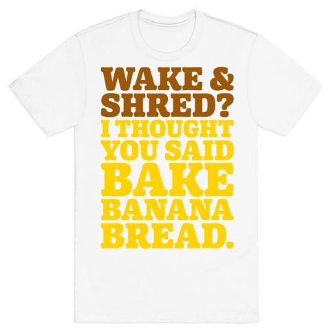 Wake and Shred I Thought You Said Bake Banana Bread T-Shirt