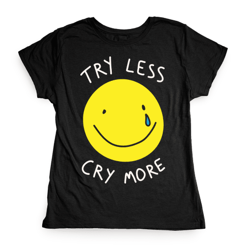 Try Less Cry More Womens T-Shirt