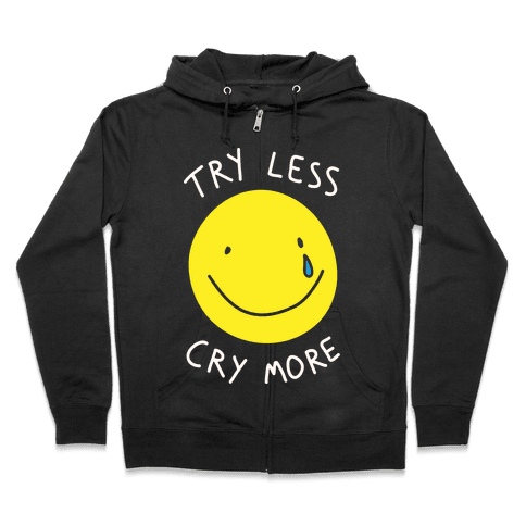 Try Less Cry More Zip Hoodie