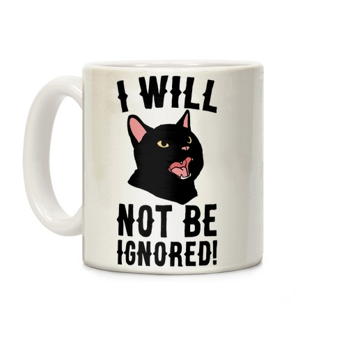 I Will Not Be Ignored Coffee Mug