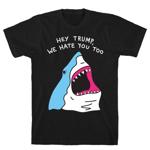 Hey Trump, We Hate You Too T-Shirt
