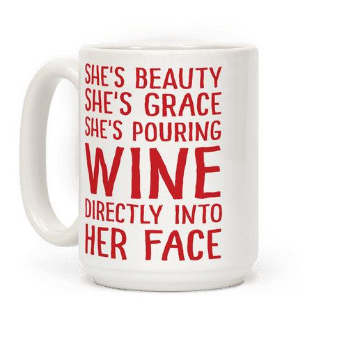 She's Beauty She's Grace She's Pouring Wine Directly Into Her Face Coffee Mug