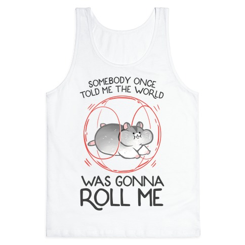 Somebody Once Told Me The World Was Gonna Roll Me Tank Top