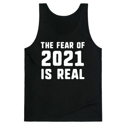 The Fear Of 2021 Is Real Tank Top