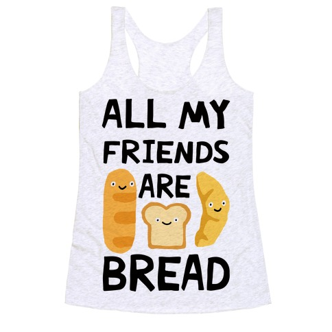 All My Friends Are Bread Racerback Tank Top
