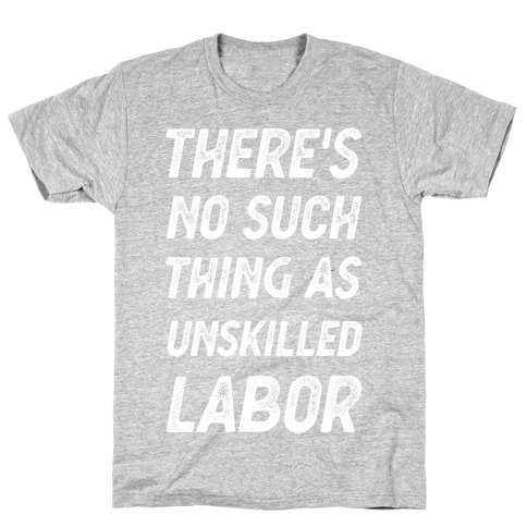 There's No Such Thing as Unskilled Labor T-Shirt