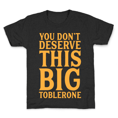 You Don't Deserve This Big Toblerone Kids T-Shirt