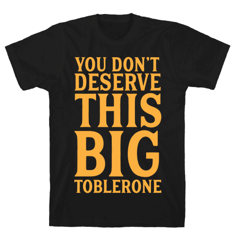You Don't Deserve This Big Toblerone Mens T-Shirt